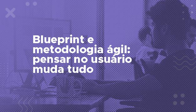 Blueprint e metodologia ágil: pensar no usuário muda tudo